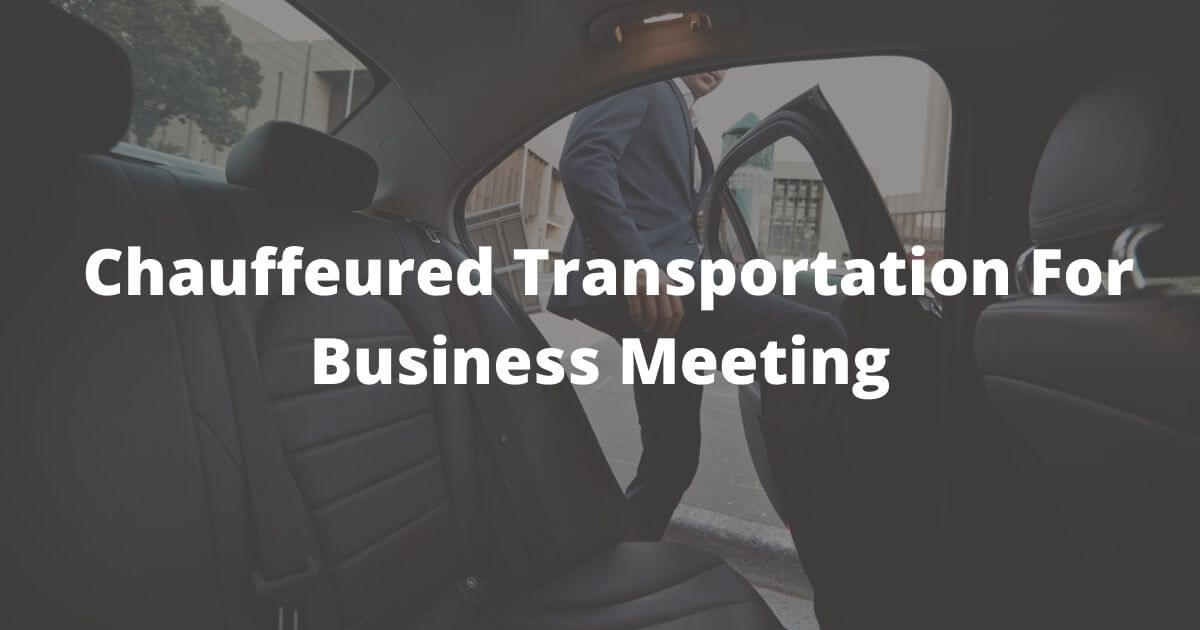 Being Late For Your Business Meeting? How About Chauffeured Transportation?
